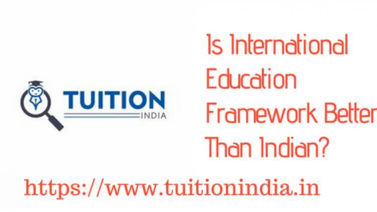Is International Education Framework Better Than Indian?